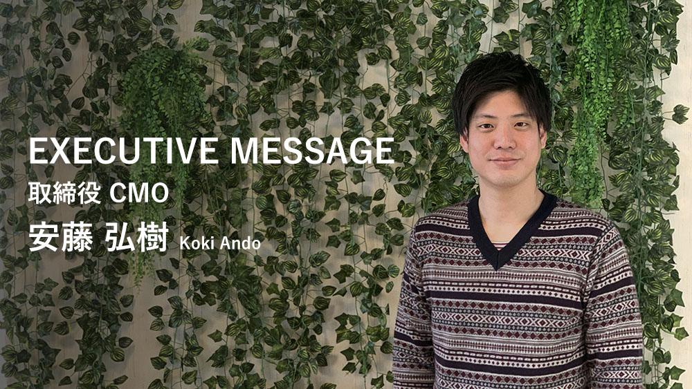 EXECUTIVE MESSAGE 取締役 CMO 安藤 弘樹 Koki Ando